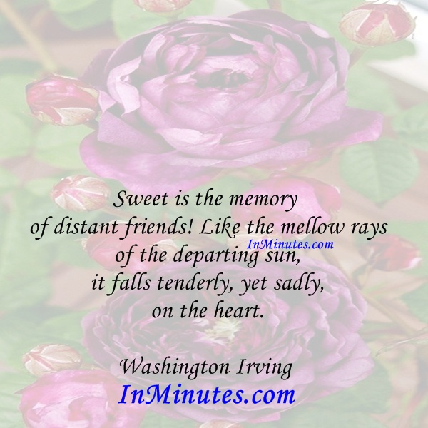 Sweet is the memory of distant friends! Like the mellow rays of the departing sun, it falls tenderly, yet sadly, on the heart. Washington Irving