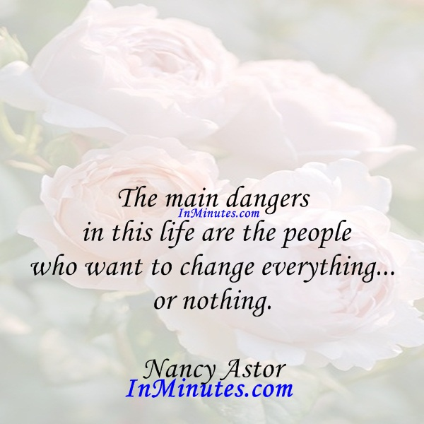 The main dangers in this life are the people who want to change everything... or nothing. Nancy Astor