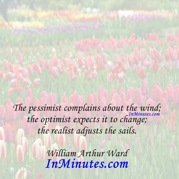 The pessimist complains about the wind; the optimist expects it to change; the realist adjusts the sails. William Arthur Ward