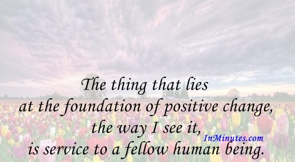 The thing that lies at the foundation of positive change, the way I see it, is service to a fellow human being. Lech Walesa