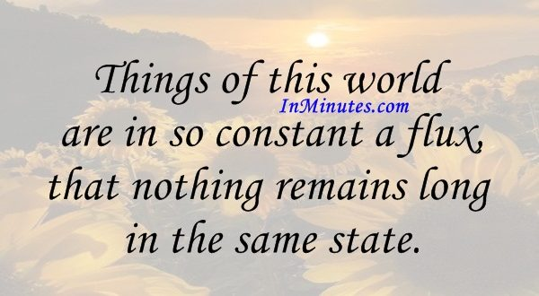 Things of this world are in so constant a flux, that nothing remains long in the same state. John Locke