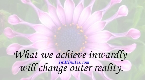 What we achieve inwardly will change outer reality. Plutarch