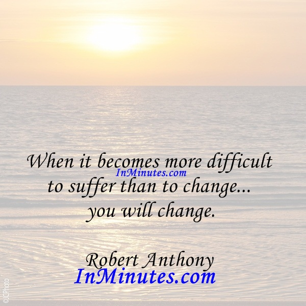 When it becomes more difficult to suffer than to change... you will change. Robert Anthony