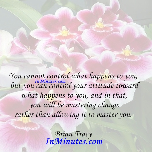 You cannot control what happens to you, but you can control your attitude toward what happens to you, and in that, you will be mastering change rather than allowing it to master you. Brian Tracy