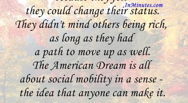 Americans have so far put up with inequality because they felt they could change their status. They didn't mind others being rich, as long as they had a path to move up as well. The American Dream is all about social mobility in a sense - the idea that anyone can make it. Fareed Zakaria