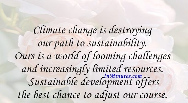 Climate change is destroying our path to sustainability. Ours is a world of looming challenges and increasingly limited resources. Sustainable development offers the best chance to adjust our course. Ban Ki-moon