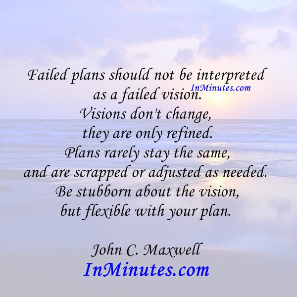 failed-plans-interpreted-failed-vision-visions-change-refined-plans-rarely-stay-same-scrapped-adjusted-needed-stubborn-vision-flexible-plan-john-c-maxwell