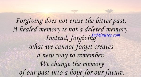 Forgiving does not erase the bitter past. A healed memory is not a deleted memory. Instead, forgiving what we cannot forget creates a new way to remember. We change the memory of our past into a hope for our future. Lewis B. Smedes
