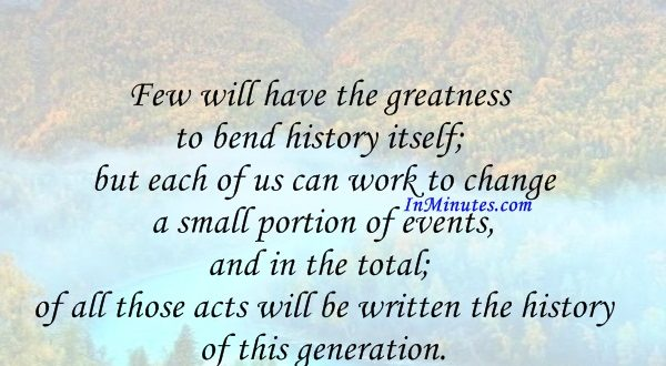 Few will have the greatness to bend history itself; but each of us can work to change a small portion of events, and in the total; of all those acts will be written the history of this generation. Robert Kennedy