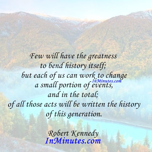 greatness-bend-history-itselfwork-change-small-portion-events-totalacts-written-history-generation-robert-kennedy