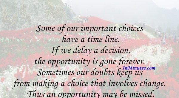 Some of our important choices have a time line. If we delay a decision, the opportunity is gone forever. Sometimes our doubts keep us from making a choice that involves change. Thus an opportunity may be missed. James E. Faust