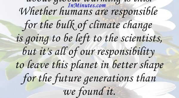 The most important thing about global warming is this. Whether humans are responsible for the bulk of climate change is going to be left to the scientists, but it's all of our responsibility to leave this planet in better shape for the future generations than we found it. Mike Huckabee
