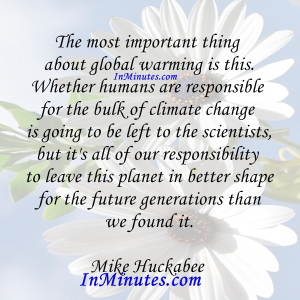 important-global-warming-this-humans-responsible-bulk-climate-change-left-scientists-responsibility-leave-planet-shape-future-generations-it-mike-huckabee