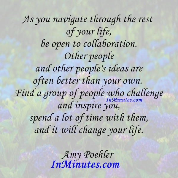 navigate-rest-life-open-collaboration-people-peoples-ideas-own-find-group-people-challenge-inspire-you-spend-lot-time-them-change-life-amy-poehler