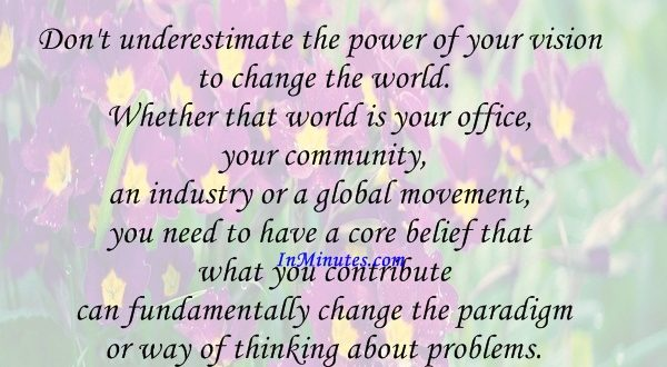 Don't underestimate the power of your vision to change the world. Whether that world is your office, your community, an industry or a global movement, you need to have a core belief that what you contribute can fundamentally change the paradigm or way of thinking about problems. Leroy Hood