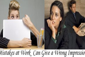 The 4 Mistakes You Do at Work That Can Give a Wrong Impression about You