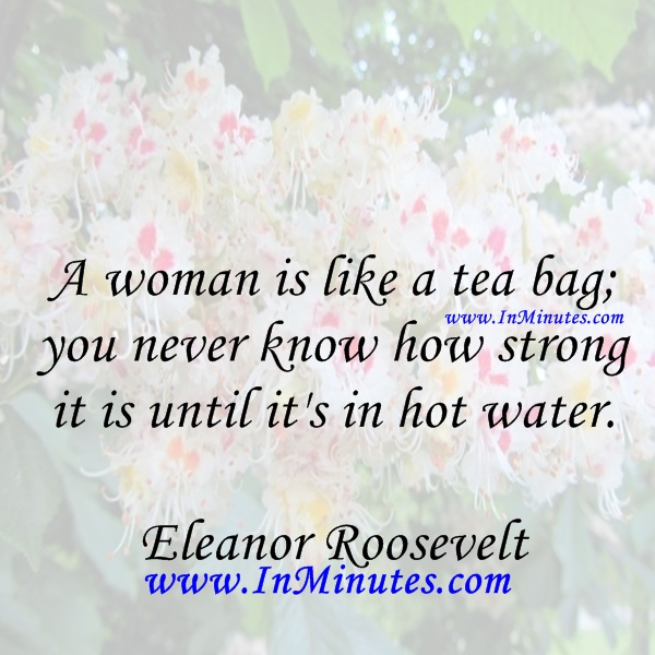 A woman is like a tea bag; you never know how strong it is until it's in hot water. Eleanor Roosevelt