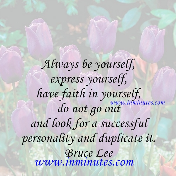 Always be yourself, express yourself, have faith in yourself, do not go out and look for a successful personality and duplicate it. Bruce Lee