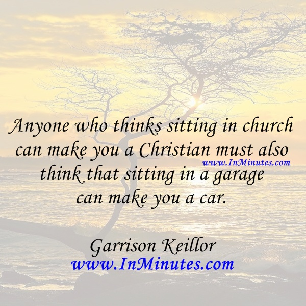 Anyone thinks sitting church make Christian sitting garage car. Garrison Keillor