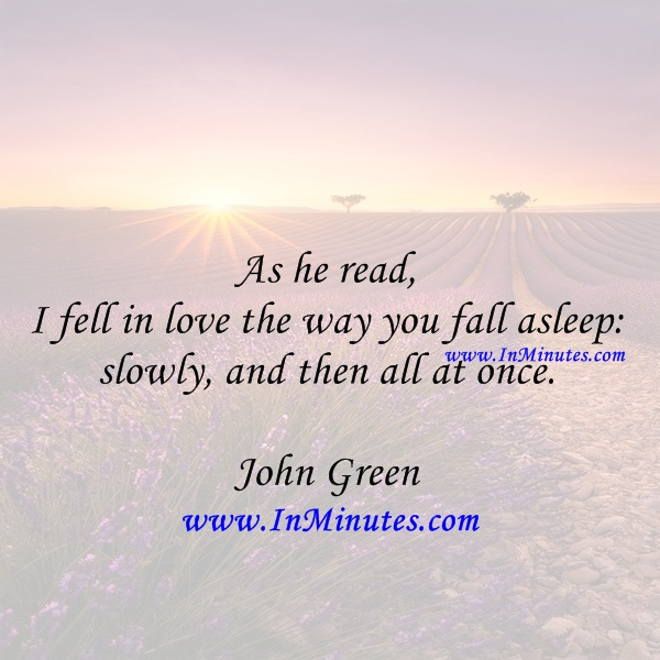 As he read, I fell in love the way you fall asleep slowly, and then all at once. John Green