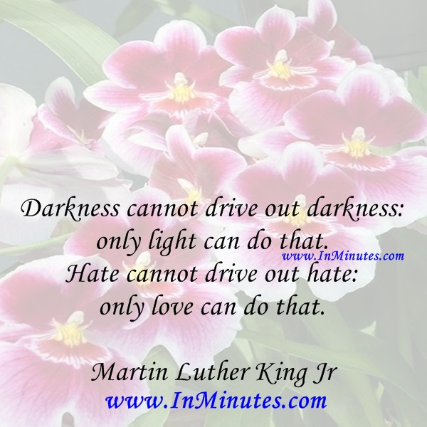 Darkness drive darkness only light Hate drive hate love .Martin Luther King Jr