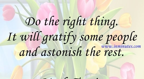 Do the right thing. It will gratify some people and astonish the rest Mark Twain