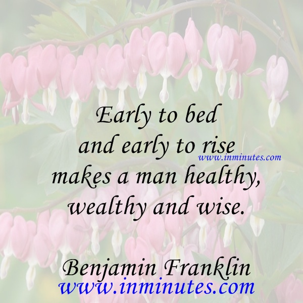 Early to bed and early to rise makes a man healthy wealthy and wise.Benjamin Franklin
