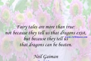 Fairy tales are more than true: not because they tell us that dragons exist, but because they tell us that dragons can be beaten. Neil Gaiman