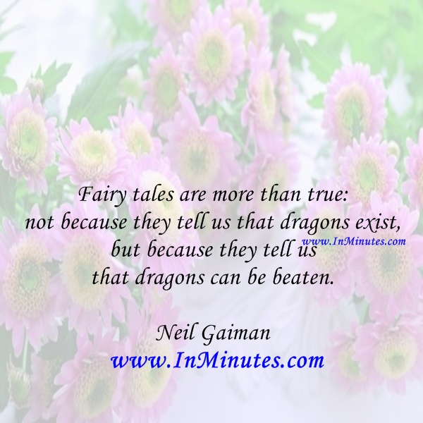 Fairy tales true because tell us dragons exist, because dragons beaten. Neil Gaiman