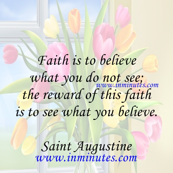 Faith is to believe what you do not see; the reward of this faith is to see what you believe. Saint Augustine