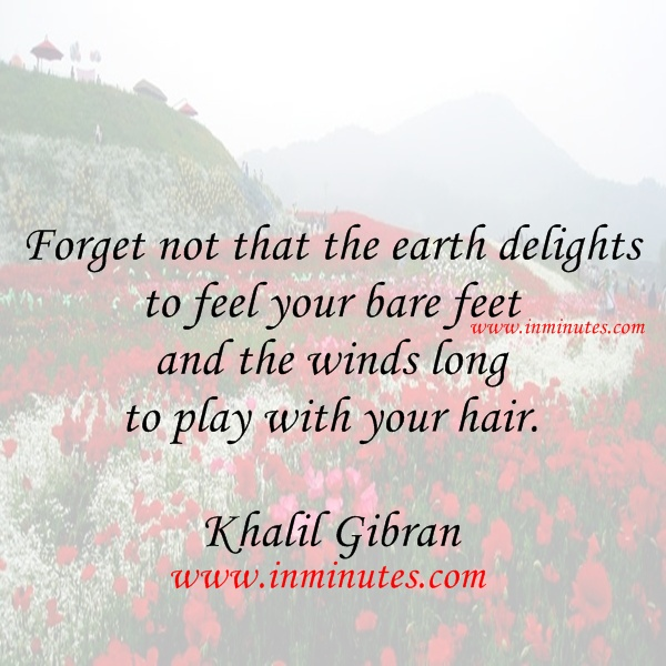 Forget not that the earth delights to feel your bare feet and the winds long to play with your hair. - Khalil Gibran