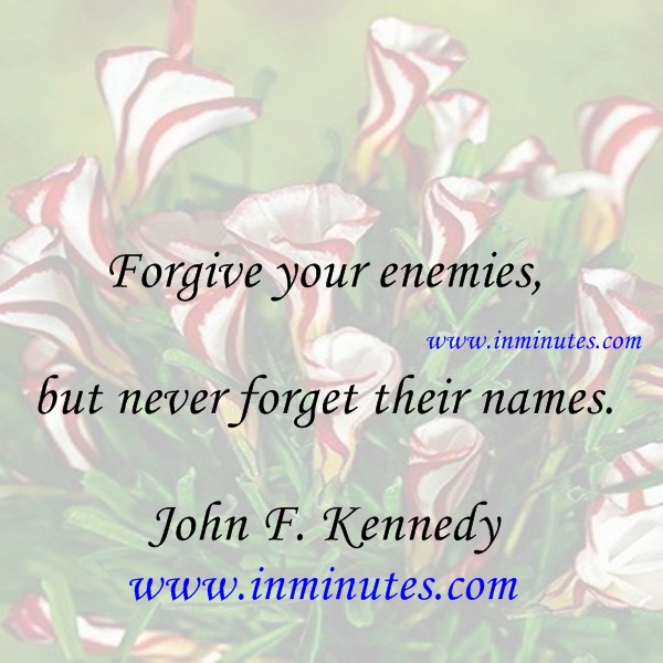 Forgive your enemies, but never forget their names. - John F. Kennedy