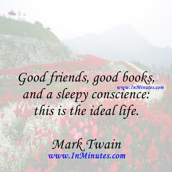 Good friends, good books, and a sleepy conscience this is the ideal life. Mark Twain