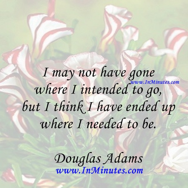 I may not have gone where I intended to go, but I think I have ended up where I needed to be. Douglas Adams