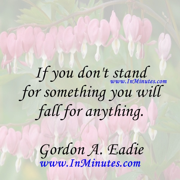 If you don't stand for something you will fall for anything. Gordon A. Eadie