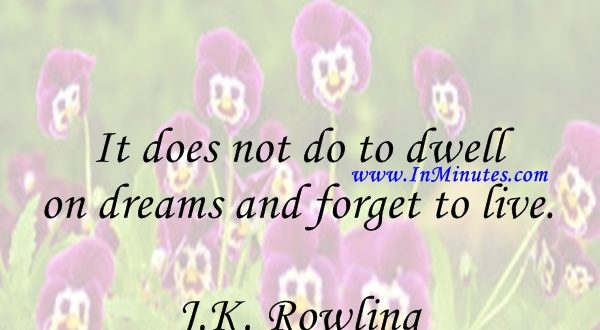 It does not do to dwell on dreams and forget to live. J.K. Rowling