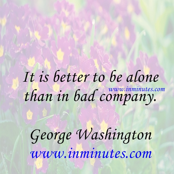 It is better to be alone than in bad company. - George Washington