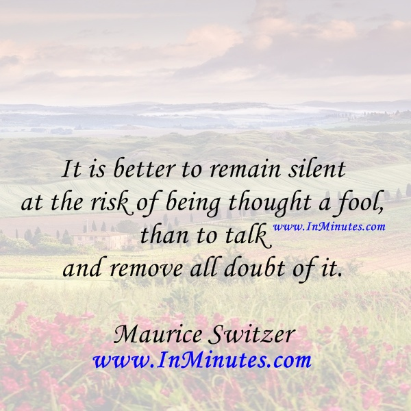 It is better to remain silent at the risk of being thought a fool, than to talk and remove all doubt of it. Maurice Switzer