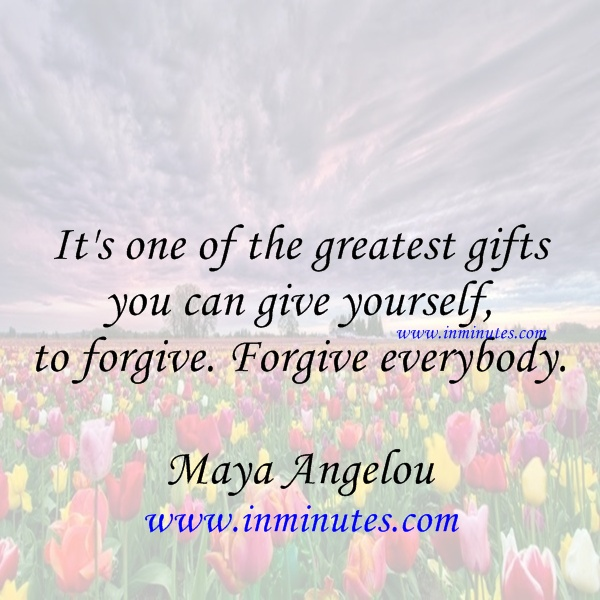 Its one of the greatest gifts you can give yourself to forgive Forgive everybody Maya Angelou