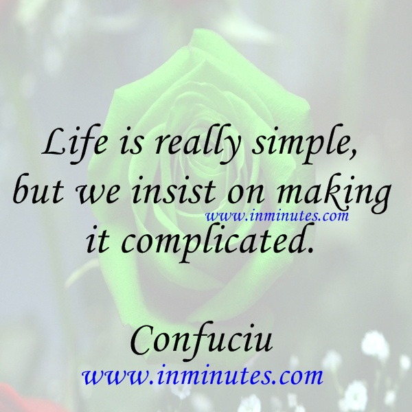 Life is really simple, but we insist on making it complicated Confuciu