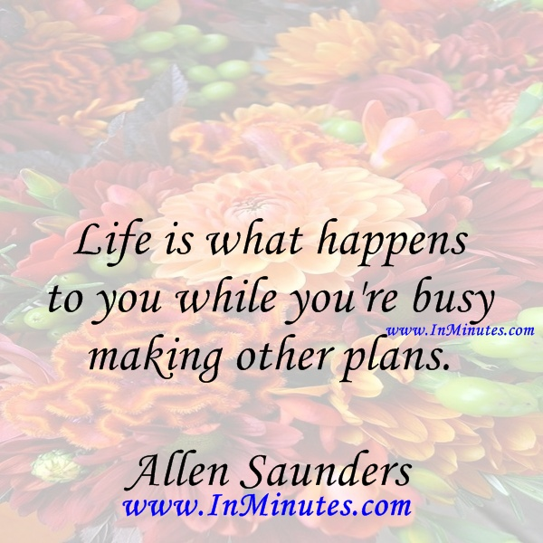 Life is what happens to you while you're busy making other plans. Allen Saunders