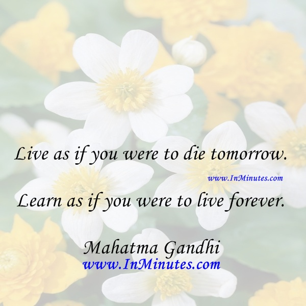 Live die tomorrow. Learn live forever. Mahatma Gandhi