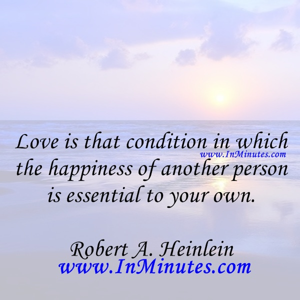 Love that condition which the happiness another person essential own. Robert A. Heinlein