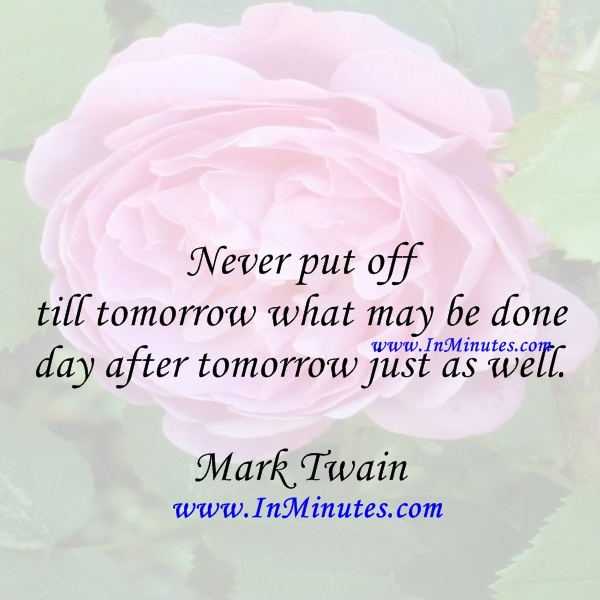 Never put off till tomorrow day after tomorrow well Mark Twain