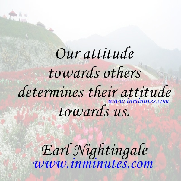 Our attitude towards others determines their attitude towards us.  Earl Nightingale