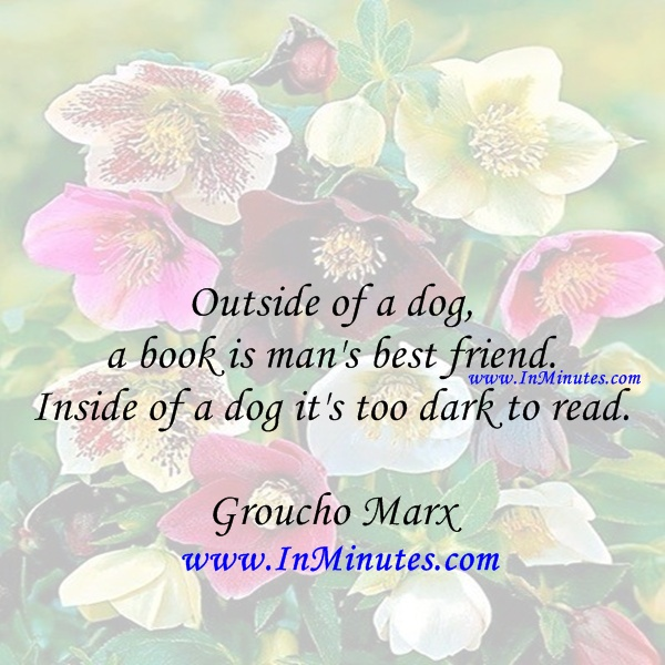 Outside dog, book man best friend. Inside dog too dark read. Groucho Marx