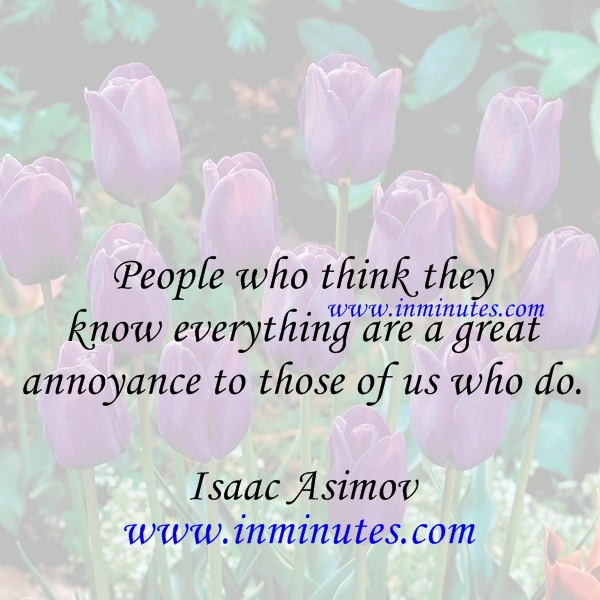 People who think they know everything are a great annoyance to those of us who do Isaac Asimov