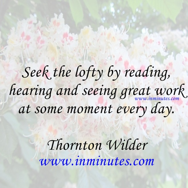 Seek the lofty by reading hearing and seeing great work at some moment every day Thornton Wilder