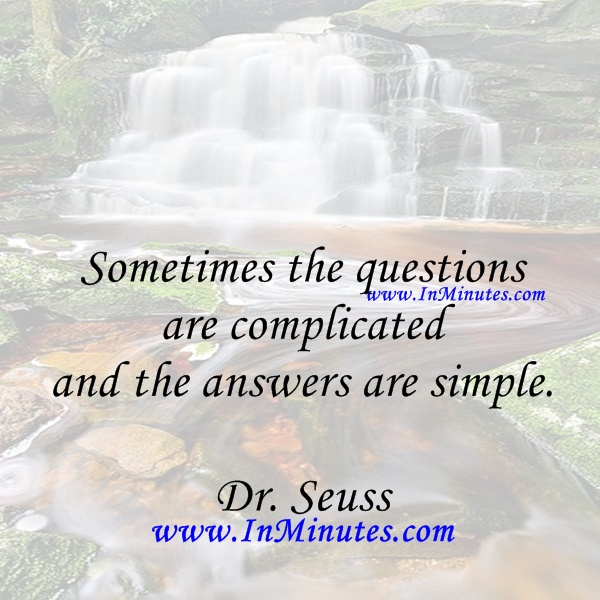 Sometimes questions complicated answers simple. Dr. Seuss