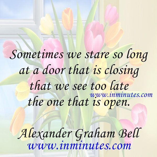 Sometimes we stare so long at a door that is closing that we see too late the one that is open.  Alexander Graham Bell